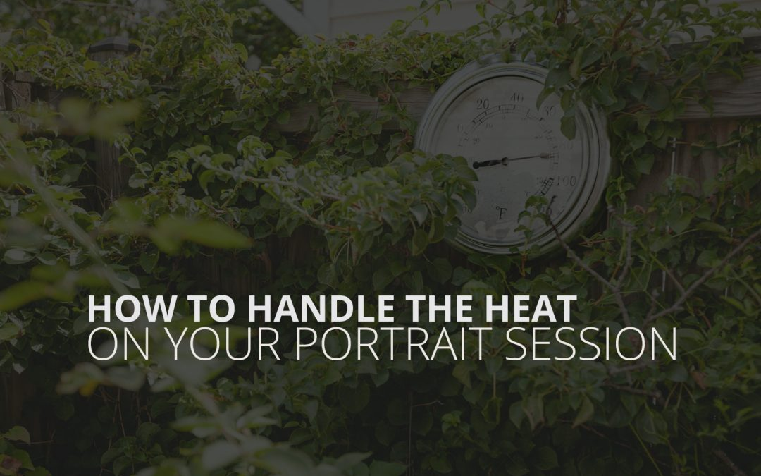 How To Handle The Heat On Your Portrait Session