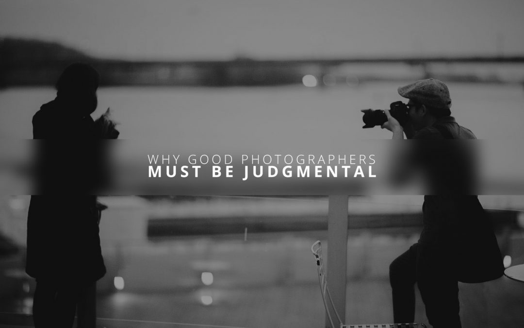 "Why Good Photographers Must Be ""Judgmental"""
