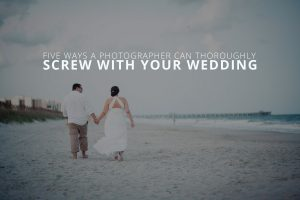 Five Ways a Photographer Can Thoroughly Screw With Your Wedding