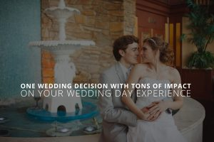 One Wedding Decision With Tons of Impact on Your Wedding Day Experience