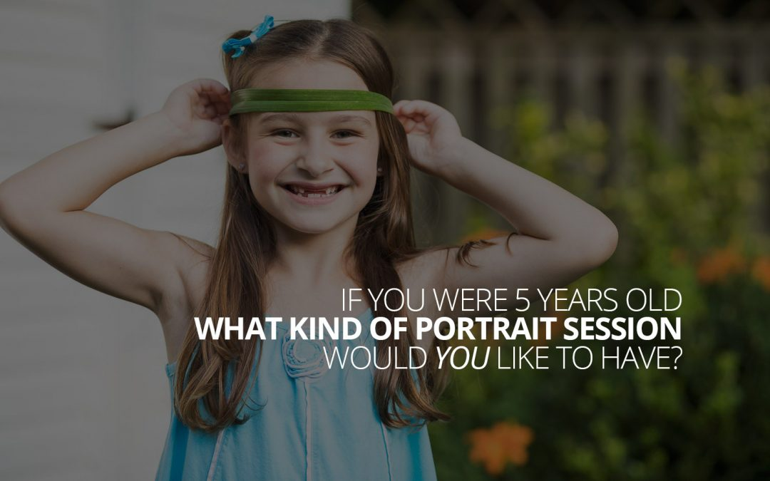 If you were 5 years old, what kind of portrait session would you like to have?