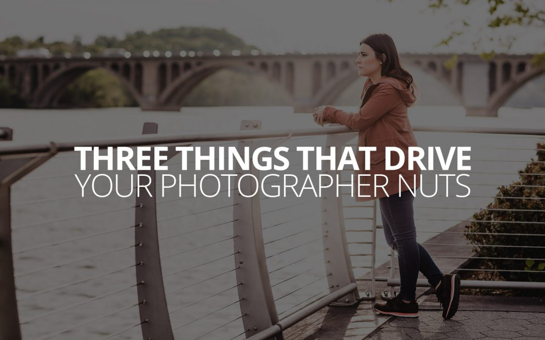 Three Things That Drive Your Photographer Nuts