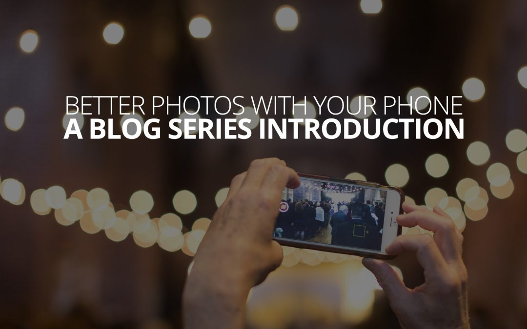 Better Photos With Your Phone: The Series Introduction